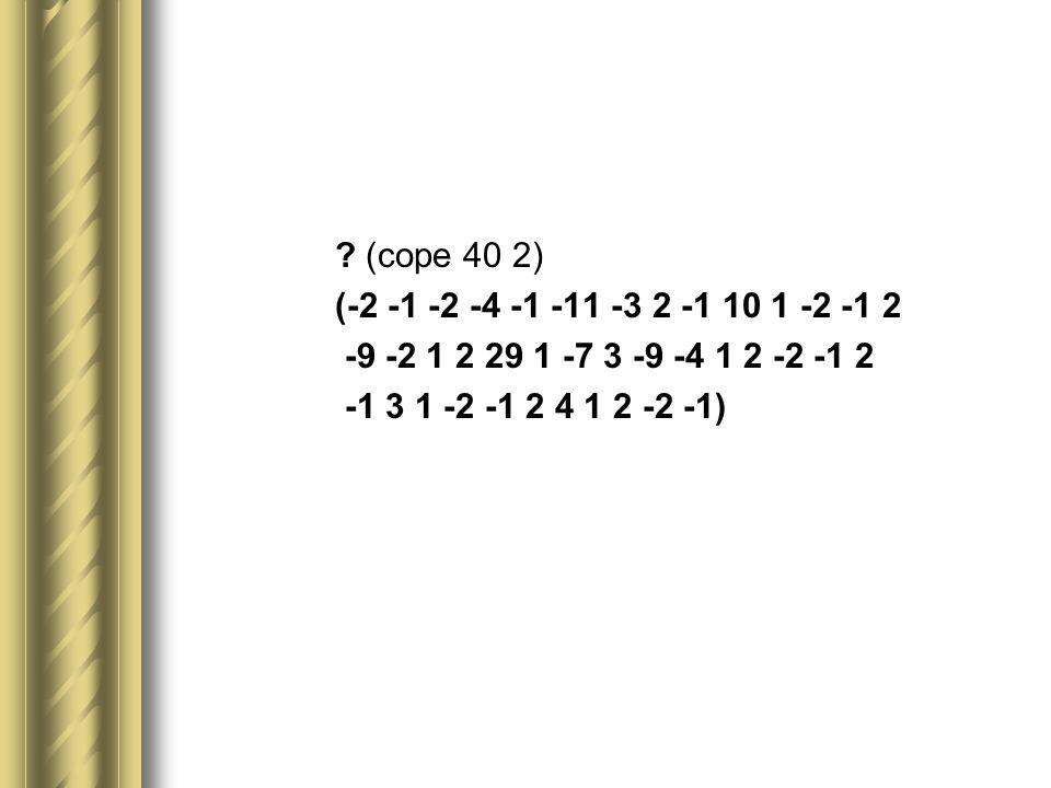 (cope 40 2) (-2 -1 -2 -4 -1 -11 -3 2 -1 10 1 -2 -1 2 -9 -2 1 2 29 1 -7 3 -9 -4 1 2 -2 -1 2 -1 3 1 -2 -1 2 4 1 2 -2 -1)