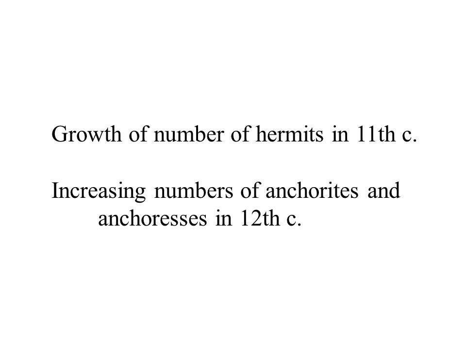 Growth of number of hermits in 11th c. Increasing numbers of anchorites and anchoresses in 12th c.