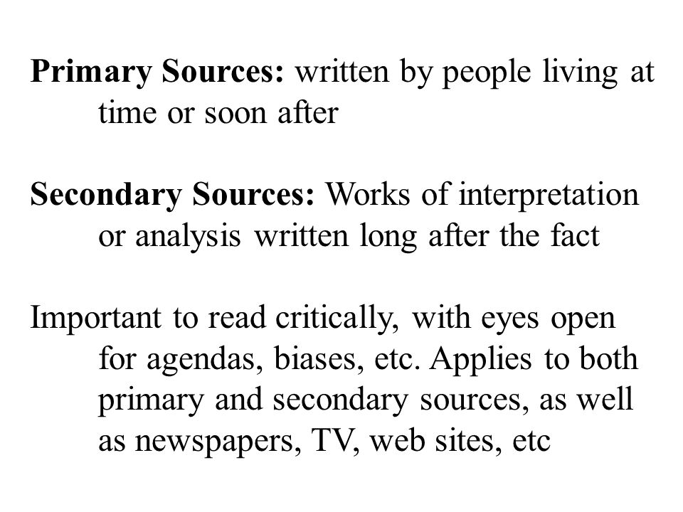 Primary Sources: written by people living at time or soon after Secondary Sources: Works of interpretation or analysis written long after the fact Important to read critically, with eyes open for agendas, biases, etc.