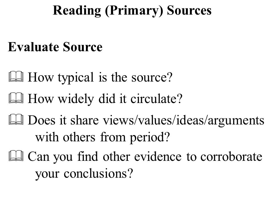 Reading (Primary) Sources Evaluate Source  How typical is the source.