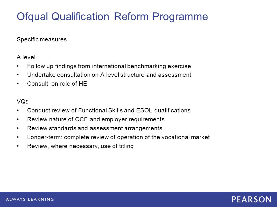 Ofqual Qualification Reform Programme Specific measures A level Follow up findings from international benchmarking exercise Undertake consultation on A level structure and assessment Consult on role of HE VQs Conduct review of Functional Skills and ESOL qualifications Review nature of QCF and employer requirements Review standards and assessment arrangements Longer-term: complete review of operation of the vocational market Review, where necessary, use of titling
