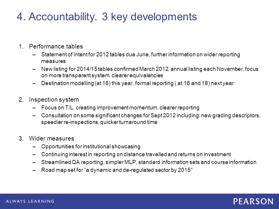 4. Accountability. 3 key developments 1.Performance tables –Statement of Intent for 2012 tables due June, further information on wider reporting measu