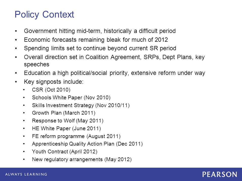 Policy Context Government hitting mid-term, historically a difficult period Economic forecasts remaining bleak for much of 2012 Spending limits set to continue beyond current SR period Overall direction set in Coalition Agreement, SRPs, Dept Plans, key speeches Education a high political/social priority, extensive reform under way Key signposts include: CSR (Oct 2010) Schools White Paper (Nov 2010) Skills Investment Strategy (Nov 2010/11) Growth Plan (March 2011) Response to Wolf (May 2011) HE White Paper (June 2011) FE reform programme (August 2011) Apprenticeship Quality Action Plan (Dec 2011) Youth Contract (April 2012) New regulatory arrangements (May 2012)
