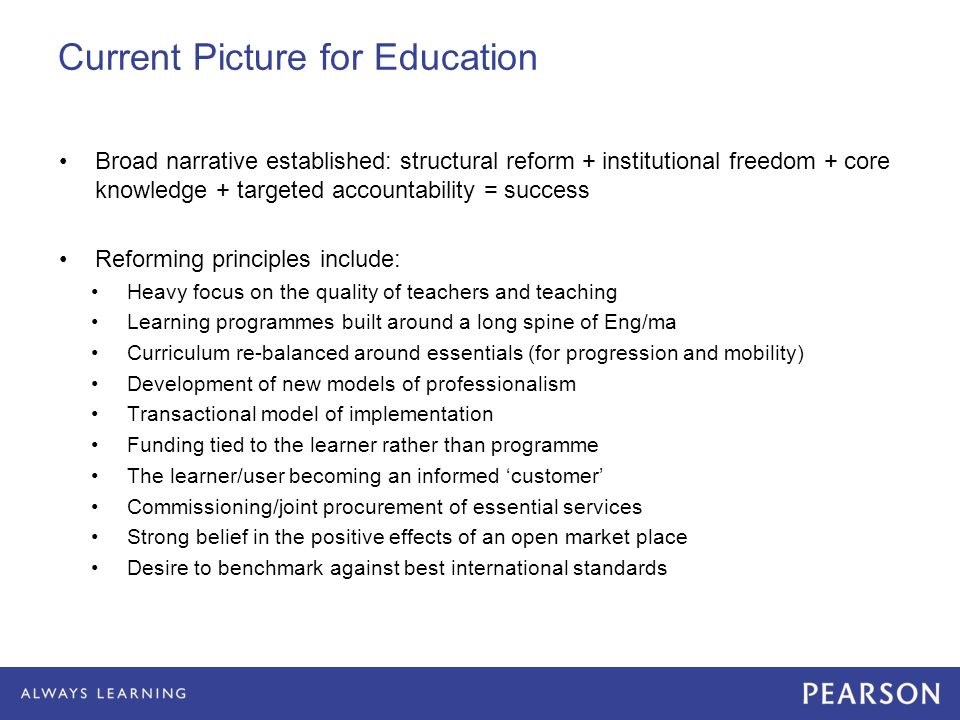 Current Picture for Education Broad narrative established: structural reform + institutional freedom + core knowledge + targeted accountability = success Reforming principles include: Heavy focus on the quality of teachers and teaching Learning programmes built around a long spine of Eng/ma Curriculum re-balanced around essentials (for progression and mobility) Development of new models of professionalism Transactional model of implementation Funding tied to the learner rather than programme The learner/user becoming an informed 'customer' Commissioning/joint procurement of essential services Strong belief in the positive effects of an open market place Desire to benchmark against best international standards