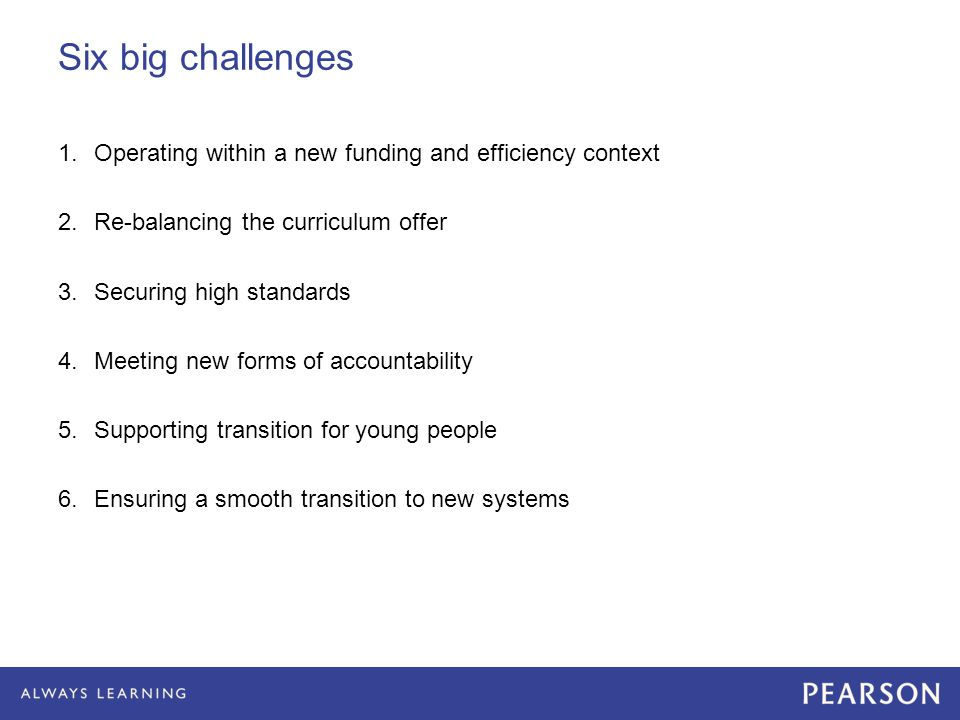 Six big challenges 1.Operating within a new funding and efficiency context 2.Re-balancing the curriculum offer 3.Securing high standards 4.Meeting new