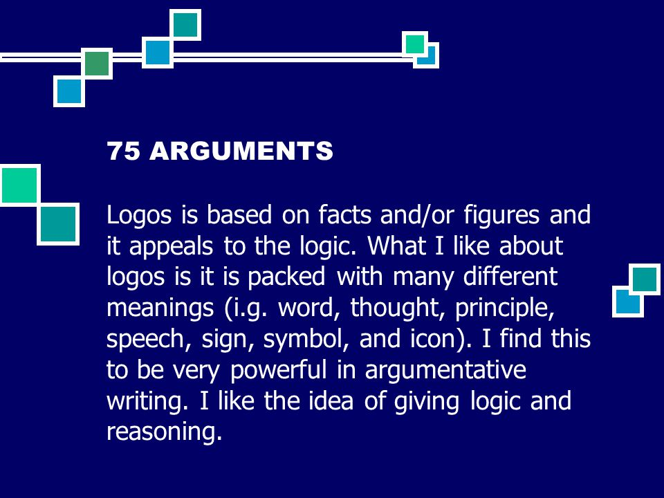 75 ARGUMENTS Logos is based on facts and/or figures and it appeals to the logic.