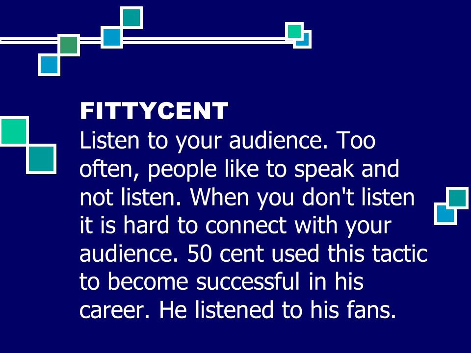 FITTYCENT Listen to your audience. Too often, people like to speak and not listen.