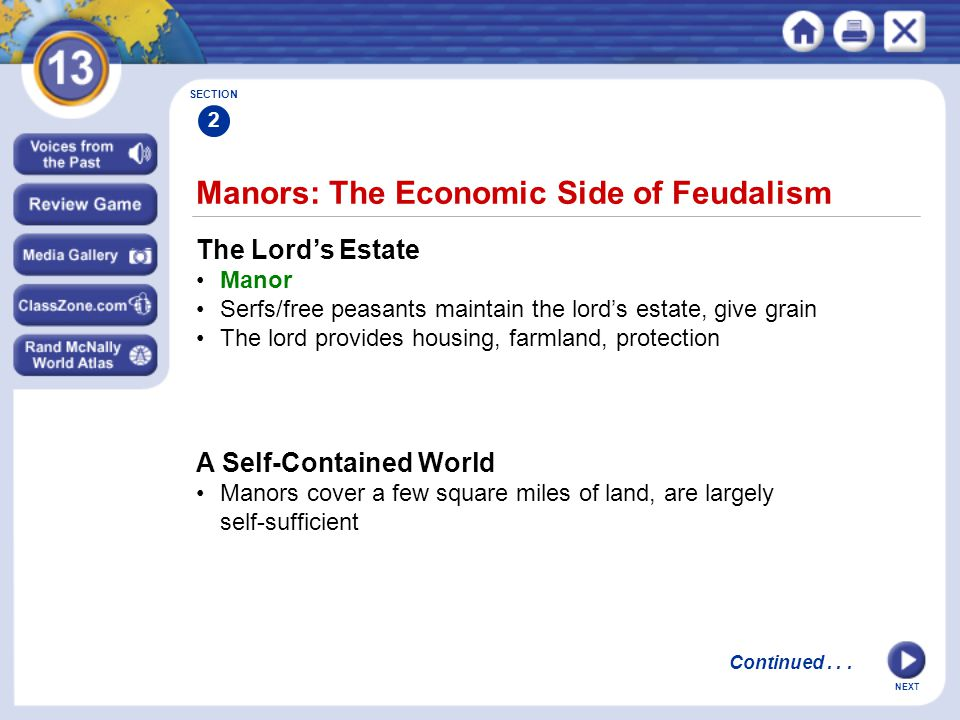 NEXT Manors: The Economic Side of Feudalism The Lord's Estate Manor Serfs/free peasants maintain the lord's estate, give grain The lord provides housing, farmland, protection SECTION 2 A Self-Contained World Manors cover a few square miles of land, are largely self-sufficient Continued...