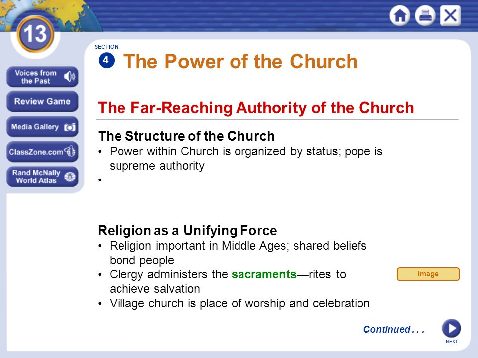 NEXT The Far-Reaching Authority of the Church The Power of the Church The Structure of the Church Power within Church is organized by status; pope is supreme authority Religion as a Unifying Force Religion important in Middle Ages; shared beliefs bond people Clergy administers the sacraments—rites to achieve salvation Village church is place of worship and celebration SECTION 4 Continued...