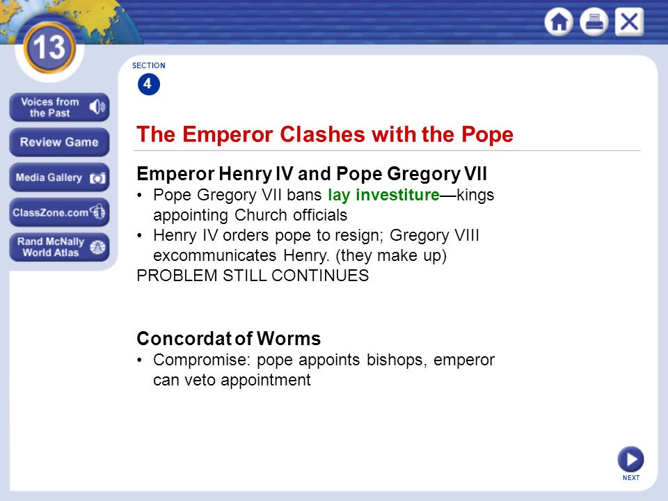NEXT The Emperor Clashes with the Pope Emperor Henry IV and Pope Gregory VII Pope Gregory VII bans lay investiture—kings appointing Church officials Henry IV orders pope to resign; Gregory VIII excommunicates Henry.