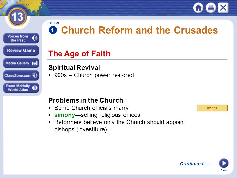 NEXT The Age of Faith Church Reform and the Crusades Spiritual Revival 900s – Church power restored Problems in the Church Some Church officials marry simony—selling religious offices Reformers believe only the Church should appoint bishops (investiture) SECTION 1 Continued...