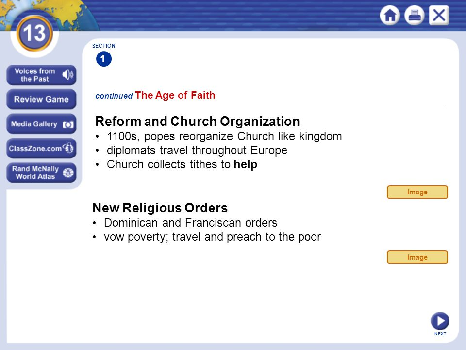 NEXT continued The Age of Faith SECTION 1 Reform and Church Organization 1100s, popes reorganize Church like kingdom diplomats travel throughout Europe Church collects tithes to help New Religious Orders Dominican and Franciscan orders vow poverty; travel and preach to the poor Image