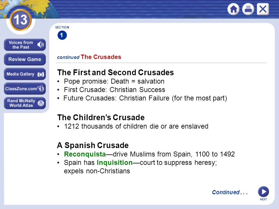 NEXT continued The Crusades SECTION 1 The First and Second Crusades Pope promise: Death = salvation First Crusade: Christian Success Future Crusades: Christian Failure (for the most part) Continued...