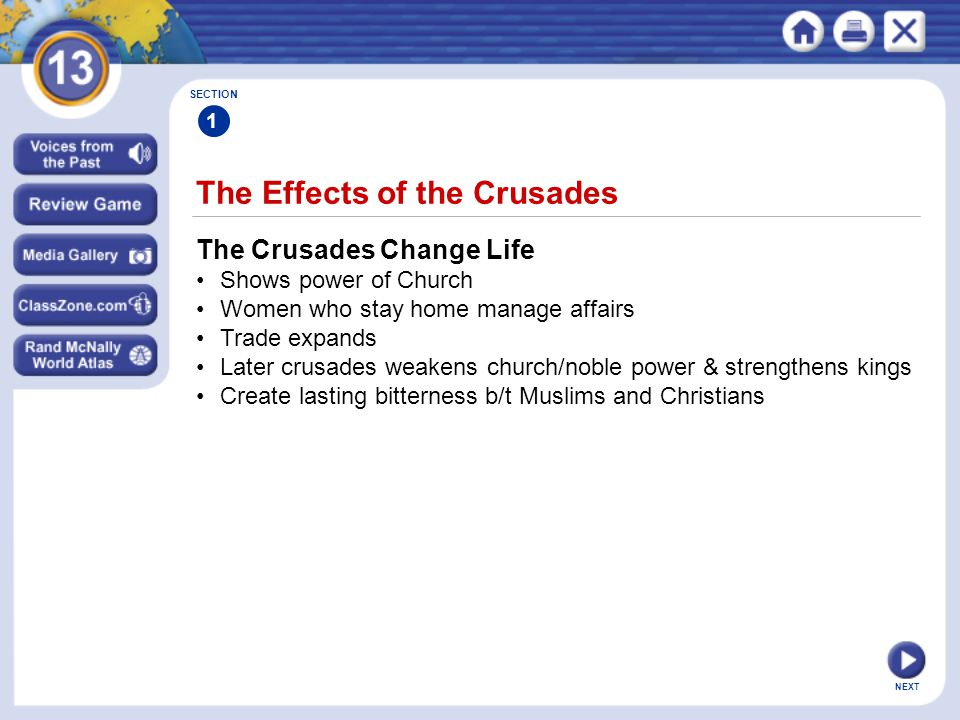 NEXT The Effects of the Crusades SECTION 1 The Crusades Change Life Shows power of Church Women who stay home manage affairs Trade expands Later crusades weakens church/noble power & strengthens kings Create lasting bitterness b/t Muslims and Christians