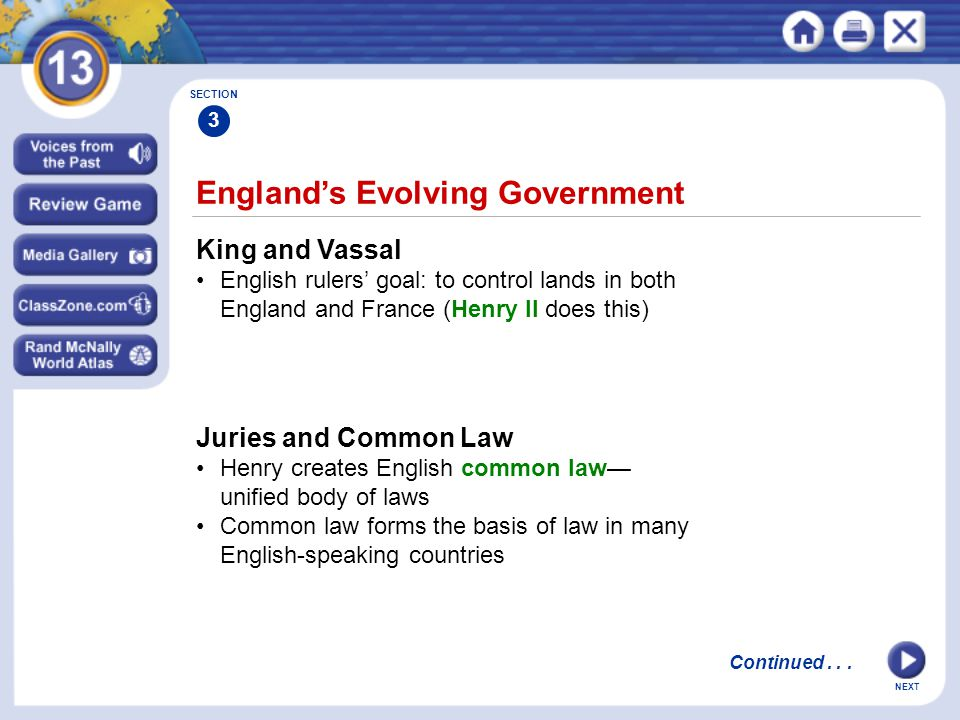NEXT England's Evolving Government King and Vassal English rulers' goal: to control lands in both England and France (Henry II does this) Juries and Common Law Henry creates English common law— unified body of laws Common law forms the basis of law in many English-speaking countries SECTION 3 Continued...
