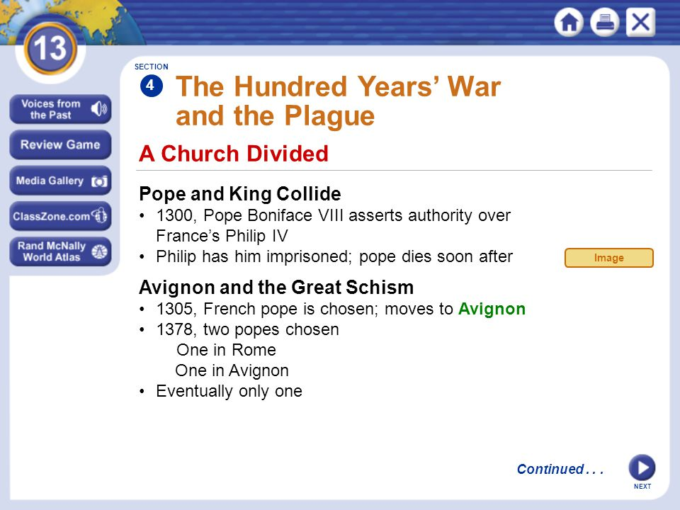 NEXT A Church Divided The Hundred Years' War and the Plague Pope and King Collide 1300, Pope Boniface VIII asserts authority over France's Philip IV Philip has him imprisoned; pope dies soon after Avignon and the Great Schism 1305, French pope is chosen; moves to Avignon 1378, two popes chosen One in Rome One in Avignon Eventually only one SECTION 4 Continued...