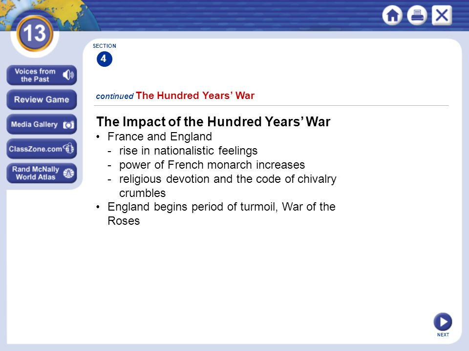 NEXT The Impact of the Hundred Years' War France and England -rise in nationalistic feelings -power of French monarch increases -religious devotion and the code of chivalry crumbles England begins period of turmoil, War of the Roses continued The Hundred Years' War SECTION 4