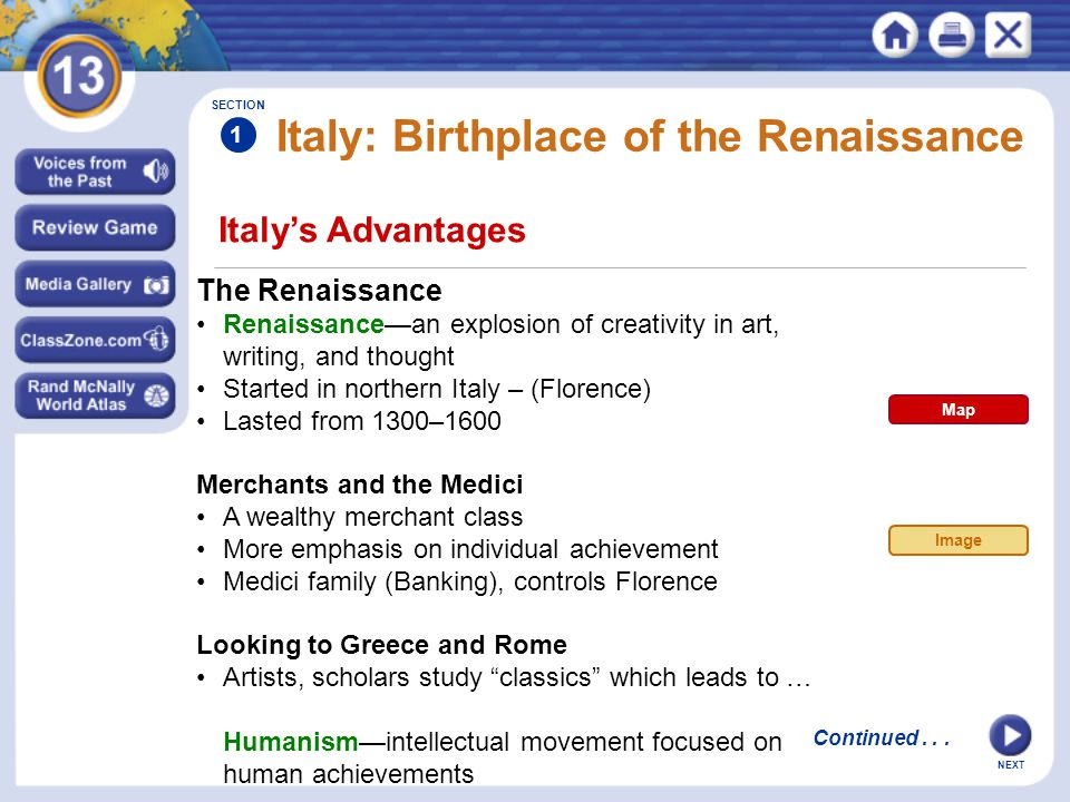 NEXT Italy's Advantages Italy: Birthplace of the Renaissance The Renaissance Renaissance—an explosion of creativity in art, writing, and thought Started in northern Italy – (Florence) Lasted from 1300–1600 Merchants and the Medici A wealthy merchant class More emphasis on individual achievement Medici family (Banking), controls Florence Looking to Greece and Rome Artists, scholars study classics which leads to … Humanism—intellectual movement focused on human achievements SECTION 1 Continued...