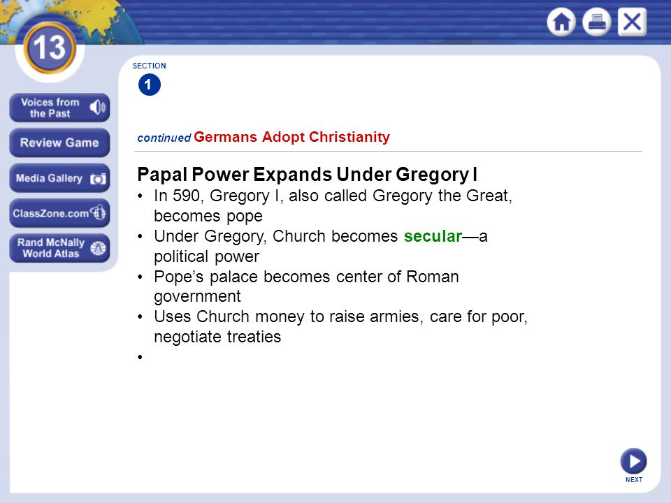 NEXT continued Germans Adopt Christianity SECTION 1 Papal Power Expands Under Gregory I In 590, Gregory I, also called Gregory the Great, becomes pope Under Gregory, Church becomes secular—a political power Pope's palace becomes center of Roman government Uses Church money to raise armies, care for poor, negotiate treaties
