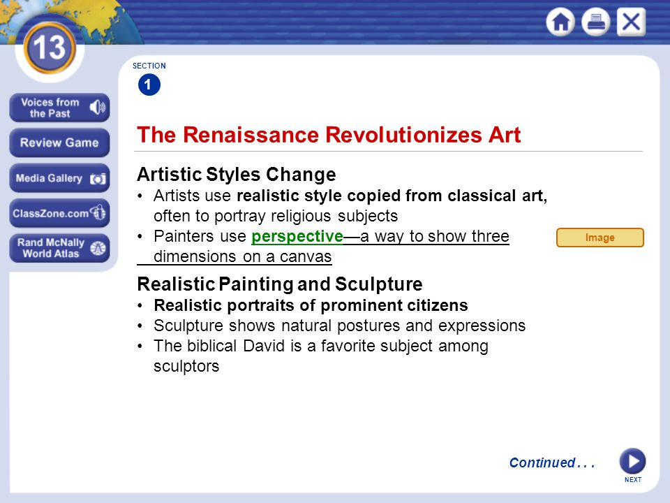 NEXT The Renaissance Revolutionizes Art SECTION 1 Artistic Styles Change Artists use realistic style copied from classical art, often to portray religious subjects Painters use perspective—a way to show three dimensions on a canvas Realistic Painting and Sculpture Realistic portraits of prominent citizens Sculpture shows natural postures and expressions The biblical David is a favorite subject among sculptors Image Continued...