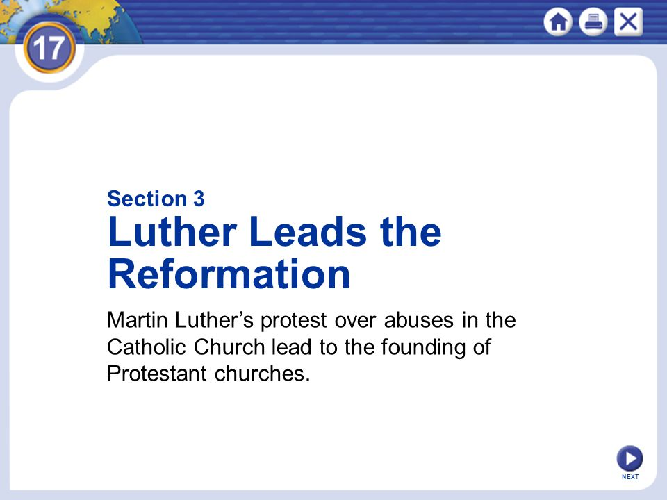 Section 3 Luther Leads the Reformation Martin Luther's protest over abuses in the Catholic Church lead to the founding of Protestant churches.