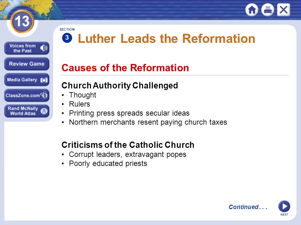 Causes of the Reformation Church Authority Challenged Thought Rulers Printing press spreads secular ideas Northern merchants resent paying church taxes SECTION 3 Criticisms of the Catholic Church Corrupt leaders, extravagant popes Poorly educated priests Luther Leads the Reformation Continued...