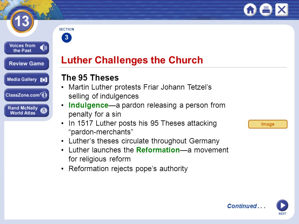 NEXT Luther Challenges the Church The 95 Theses Martin Luther protests Friar Johann Tetzel's selling of indulgences Indulgence—a pardon releasing a person from penalty for a sin In 1517 Luther posts his 95 Theses attacking pardon-merchants Luther's theses circulate throughout Germany Luther launches the Reformation—a movement for religious reform Reformation rejects pope's authority SECTION 3 Continued...