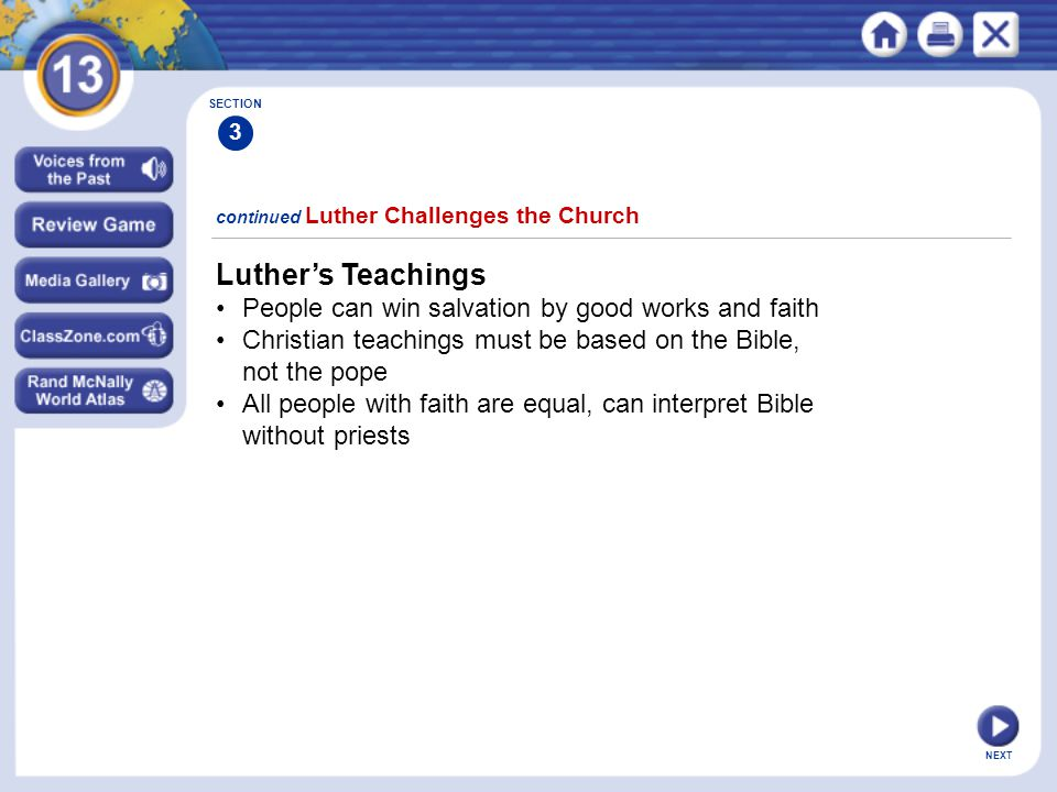 NEXT Luther's Teachings People can win salvation by good works and faith Christian teachings must be based on the Bible, not the pope All people with faith are equal, can interpret Bible without priests continued Luther Challenges the Church SECTION 3