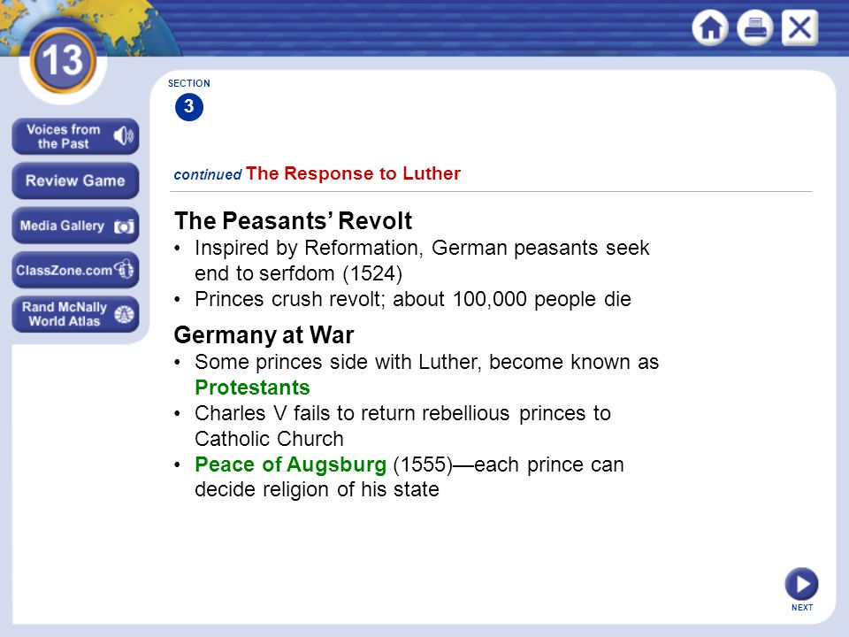NEXT The Peasants' Revolt Inspired by Reformation, German peasants seek end to serfdom (1524) Princes crush revolt; about 100,000 people die continued The Response to Luther SECTION 3 Germany at War Some princes side with Luther, become known as Protestants Charles V fails to return rebellious princes to Catholic Church Peace of Augsburg (1555)—each prince can decide religion of his state