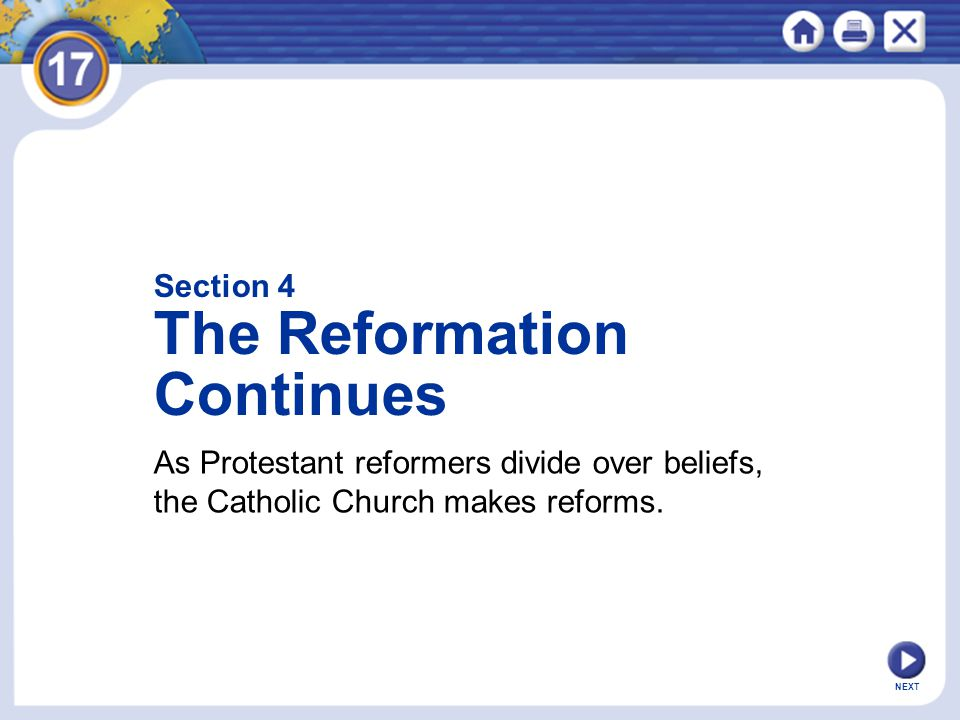 NEXT Section 4 The Reformation Continues As Protestant reformers divide over beliefs, the Catholic Church makes reforms.
