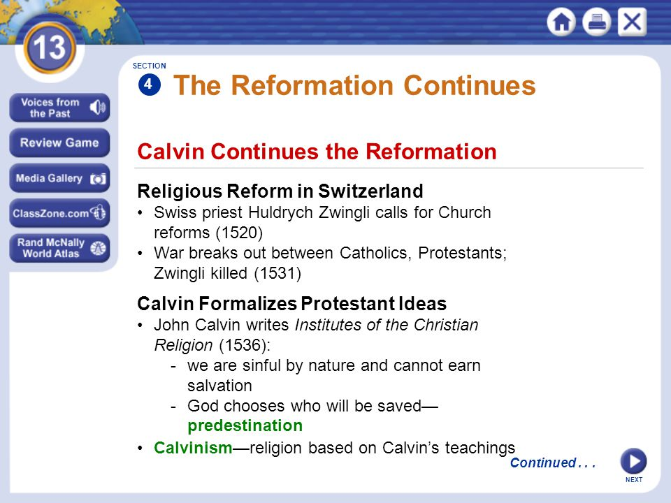 NEXT Calvin Continues the Reformation The Reformation Continues Religious Reform in Switzerland Swiss priest Huldrych Zwingli calls for Church reforms (1520) War breaks out between Catholics, Protestants; Zwingli killed (1531) Calvin Formalizes Protestant Ideas John Calvin writes Institutes of the Christian Religion (1536): -we are sinful by nature and cannot earn salvation -God chooses who will be saved— predestination Calvinism—religion based on Calvin's teachings SECTION 4 Continued...