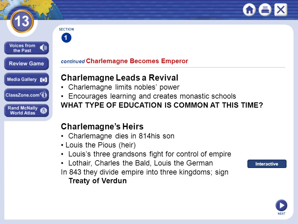 NEXT continued Charlemagne Becomes Emperor SECTION 1 Charlemagne Leads a Revival Charlemagne limits nobles' power Encourages learning and creates monastic schools WHAT TYPE OF EDUCATION IS COMMON AT THIS TIME.