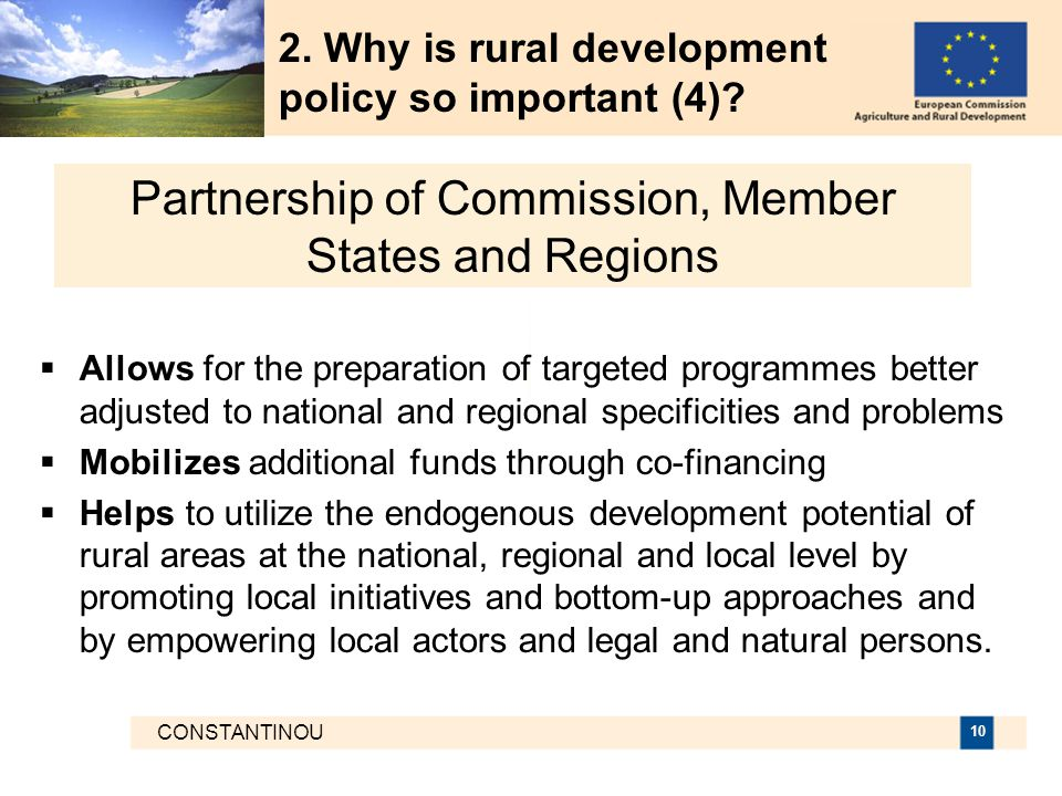 CONSTANTINOU 10  Allows for the preparation of targeted programmes better adjusted to national and regional specificities and problems  Mobilizes additional funds through co-financing  Helps to utilize the endogenous development potential of rural areas at the national, regional and local level by promoting local initiatives and bottom-up approaches and by empowering local actors and legal and natural persons.