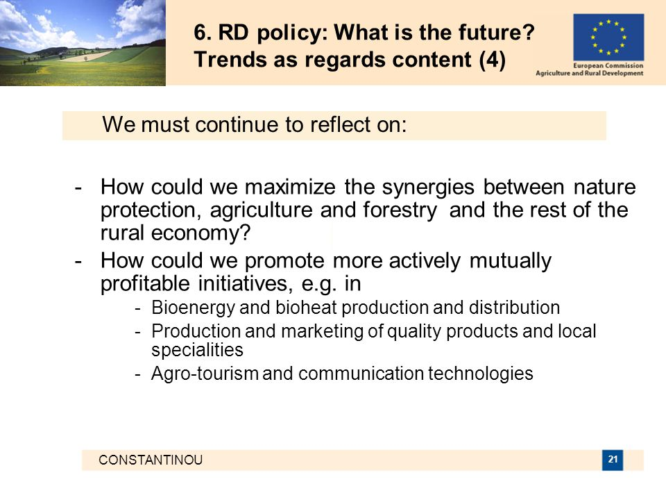 CONSTANTINOU 21 6. RD policy: What is the future? Trends as regards content (4) -How could we maximize the synergies between nature protection, agricu