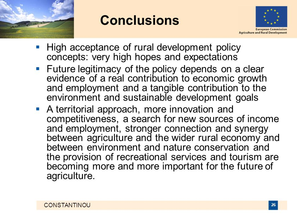 CONSTANTINOU 26 Conclusions  High acceptance of rural development policy concepts: very high hopes and expectations  Future legitimacy of the policy depends on a clear evidence of a real contribution to economic growth and employment and a tangible contribution to the environment and sustainable development goals  A territorial approach, more innovation and competitiveness, a search for new sources of income and employment, stronger connection and synergy between agriculture and the wider rural economy and between environment and nature conservation and the provision of recreational services and tourism are becoming more and more important for the future of agriculture.
