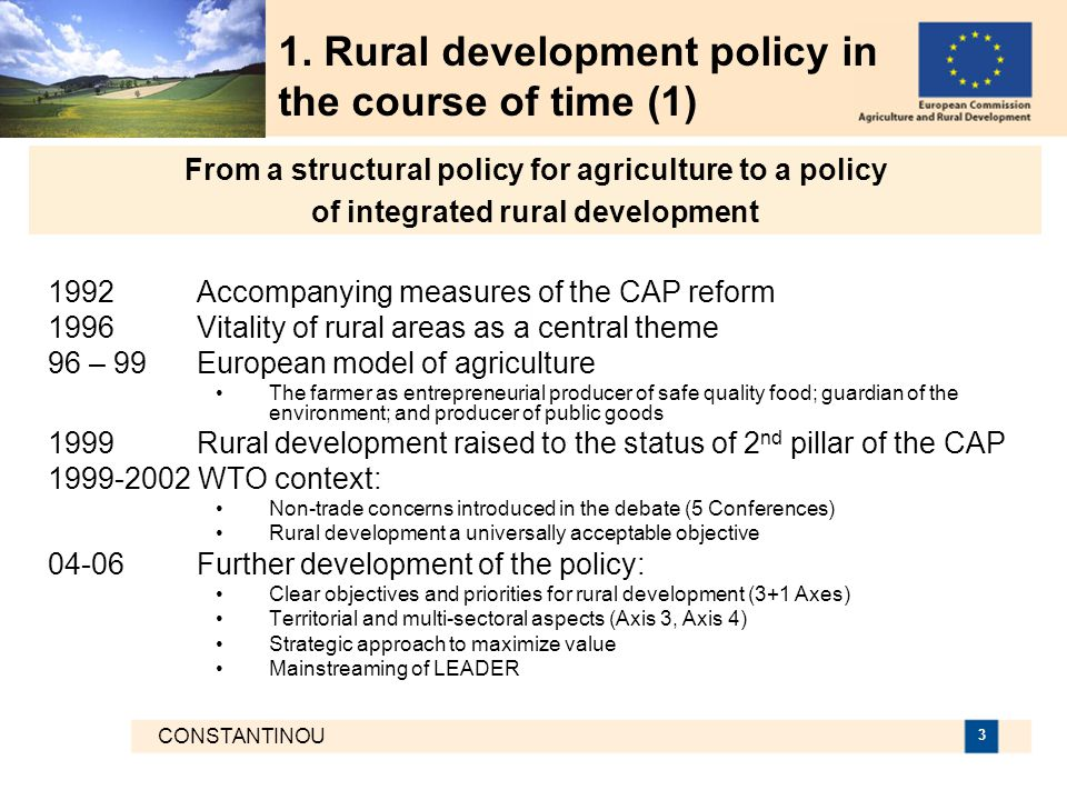 CONSTANTINOU 3 1992 Accompanying measures of the CAP reform 1996 Vitality of rural areas as a central theme 96 – 99 European model of agriculture The farmer as entrepreneurial producer of safe quality food; guardian of the environment; and producer of public goods 1999 Rural development raised to the status of 2 nd pillar of the CAP 1999-2002 WTO context: Non-trade concerns introduced in the debate (5 Conferences) Rural development a universally acceptable objective 04-06 Further development of the policy: Clear objectives and priorities for rural development (3+1 Axes) Territorial and multi-sectoral aspects (Axis 3, Axis 4) Strategic approach to maximize value Mainstreaming of LEADER 1.