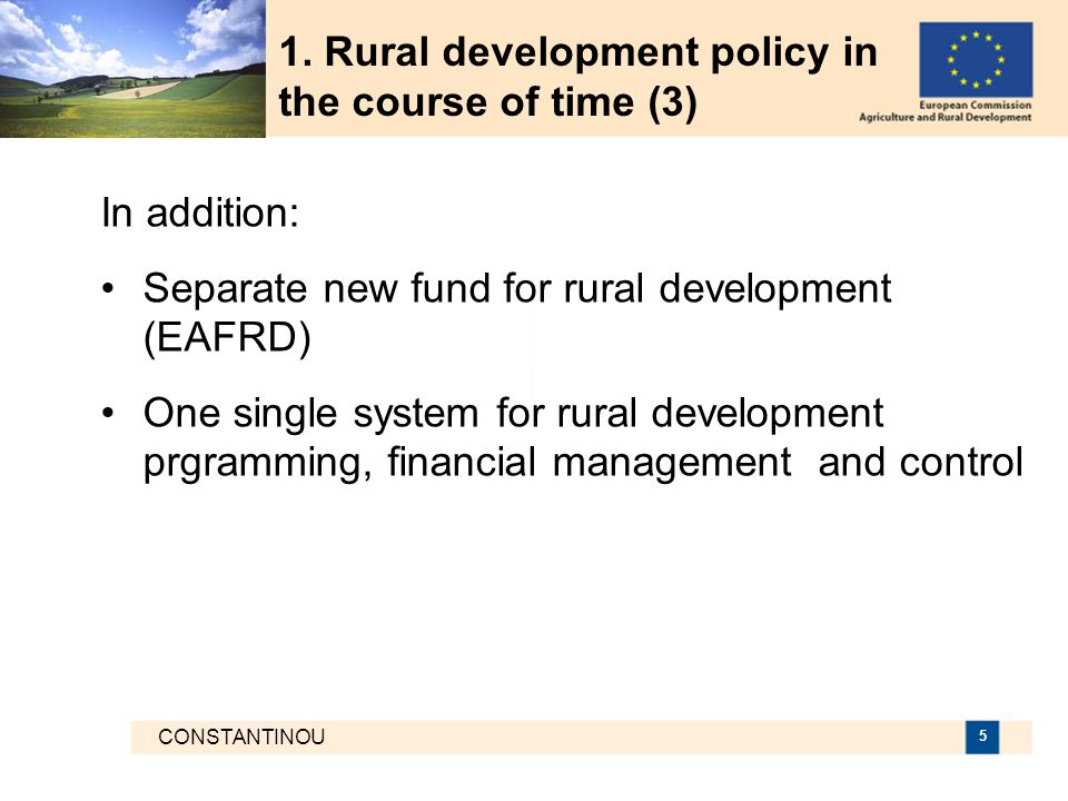 CONSTANTINOU 5 1. Rural development policy in the course of time (3) In addition: Separate new fund for rural development (EAFRD) One single system fo