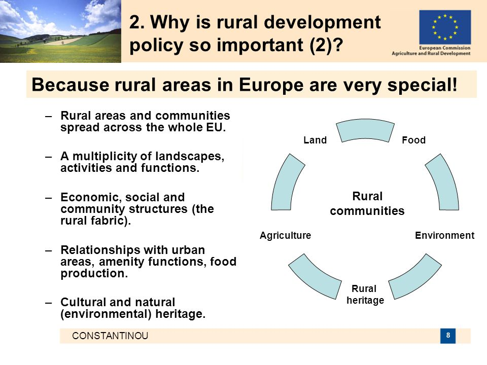 CONSTANTINOU 9  Based on a strategic analysis at national and regional level to maximize value  Allows for better targeted, pro-active and integrated measures to promote restructuring, modernisation and innovation both in agriculture and the wider rural economy  Activates farmers and other local actors in the area of environment, nature protection and maintenance of traditional landscapes and compensates them for the production of public goods  Contributes to the development of new employment opportunities and sources of income in rural areas and is more in line with the EU's overarching goals for growth and employment 2.