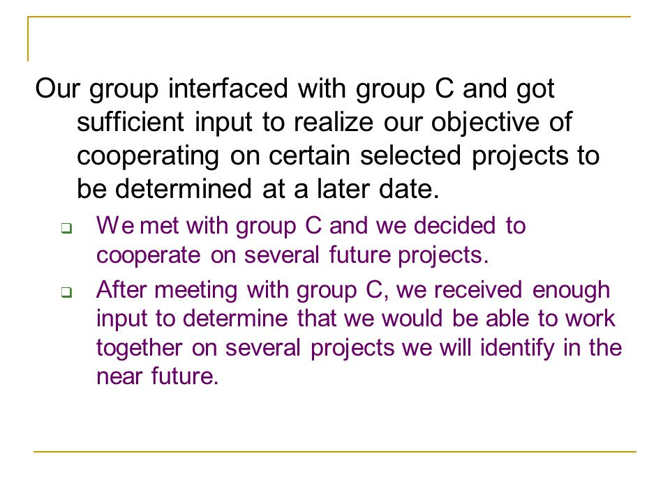 Our group interfaced with group C and got sufficient input to realize our objective of cooperating on certain selected projects to be determined at a later date.