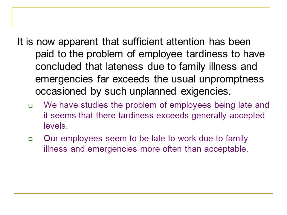 It is now apparent that sufficient attention has been paid to the problem of employee tardiness to have concluded that lateness due to family illness and emergencies far exceeds the usual unpromptness occasioned by such unplanned exigencies.