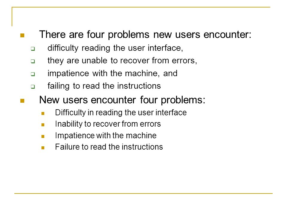 There are four problems new users encounter:  difficulty reading the user interface,  they are unable to recover from errors,  impatience with the machine, and  failing to read the instructions New users encounter four problems: Difficulty in reading the user interface Inability to recover from errors Impatience with the machine Failure to read the instructions