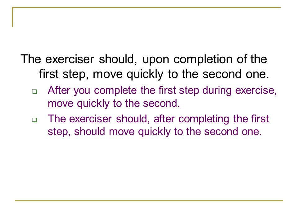 The exerciser should, upon completion of the first step, move quickly to the second one.