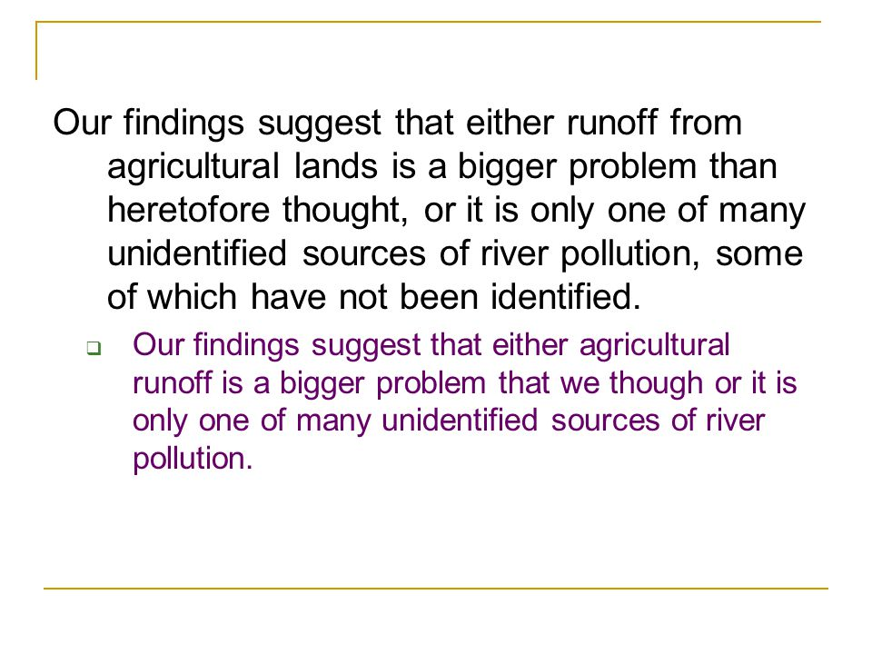 Our findings suggest that either runoff from agricultural lands is a bigger problem than heretofore thought, or it is only one of many unidentified sources of river pollution, some of which have not been identified.