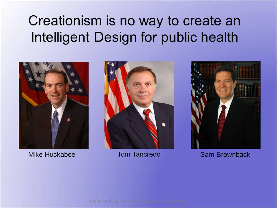 School of Public Health, University of Hong Kong Mike HuckabeeSam Brownback Tom Tancredo Creationism is no way to create an Intelligent Design for public health