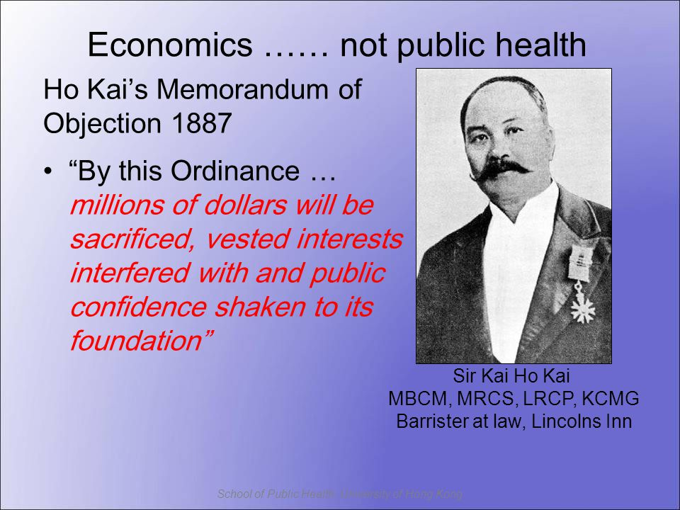 School of Public Health, University of Hong Kong Sir Kai Ho Kai MBCM, MRCS, LRCP, KCMG Barrister at law, Lincolns Inn Ho Kai's Memorandum of Objection 1887 By this Ordinance … millions of dollars will be sacrificed, vested interests interfered with and public confidence shaken to its foundation Economics …… not public health