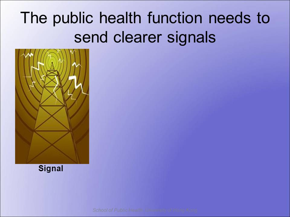 School of Public Health, University of Hong Kong The public health function needs to send clearer signals Signal