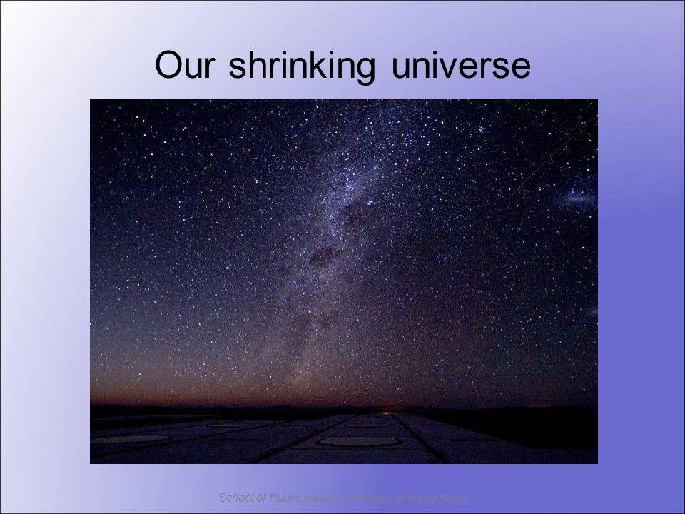 School of Public Health, University of Hong Kong Our shrinking universe