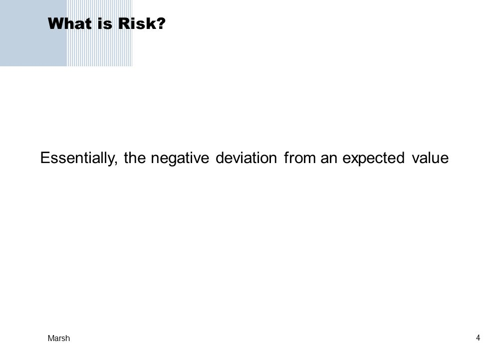 4 Marsh What is Risk Essentially, the negative deviation from an expected value