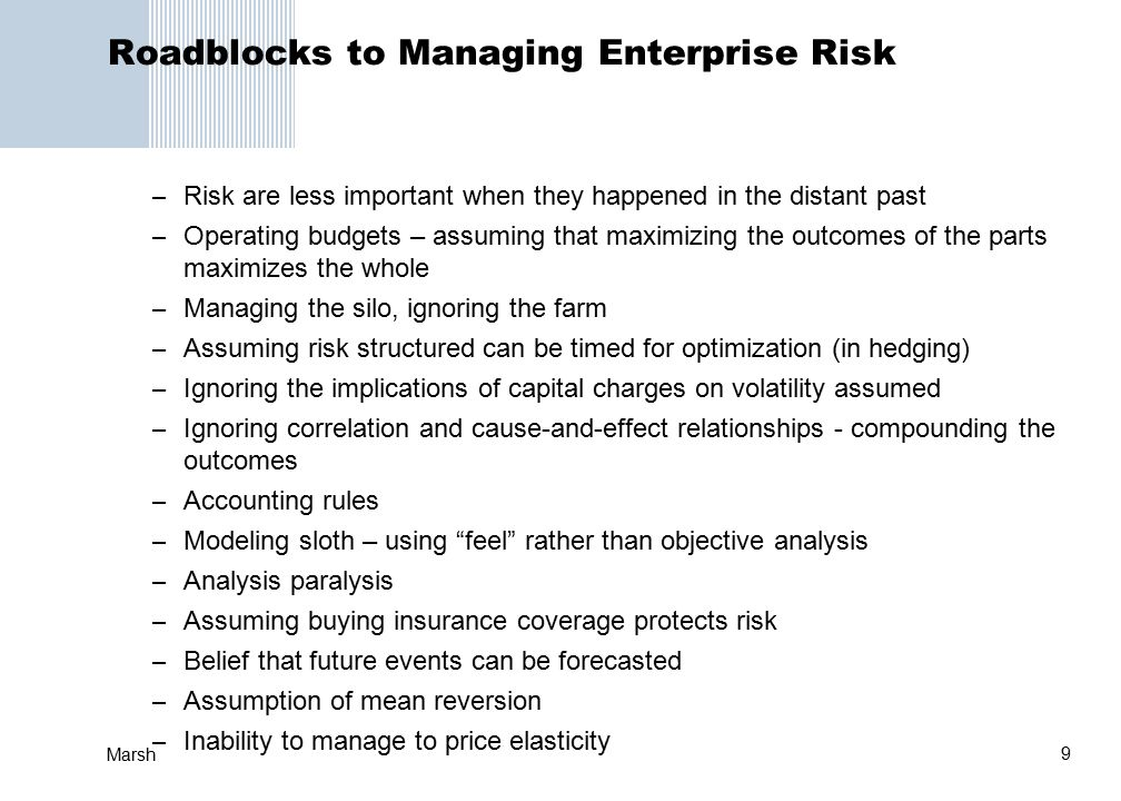 9 Marsh Roadblocks to Managing Enterprise Risk – Risk are less important when they happened in the distant past – Operating budgets – assuming that maximizing the outcomes of the parts maximizes the whole – Managing the silo, ignoring the farm – Assuming risk structured can be timed for optimization (in hedging) – Ignoring the implications of capital charges on volatility assumed – Ignoring correlation and cause-and-effect relationships - compounding the outcomes – Accounting rules – Modeling sloth – using feel rather than objective analysis – Analysis paralysis – Assuming buying insurance coverage protects risk – Belief that future events can be forecasted – Assumption of mean reversion – Inability to manage to price elasticity
