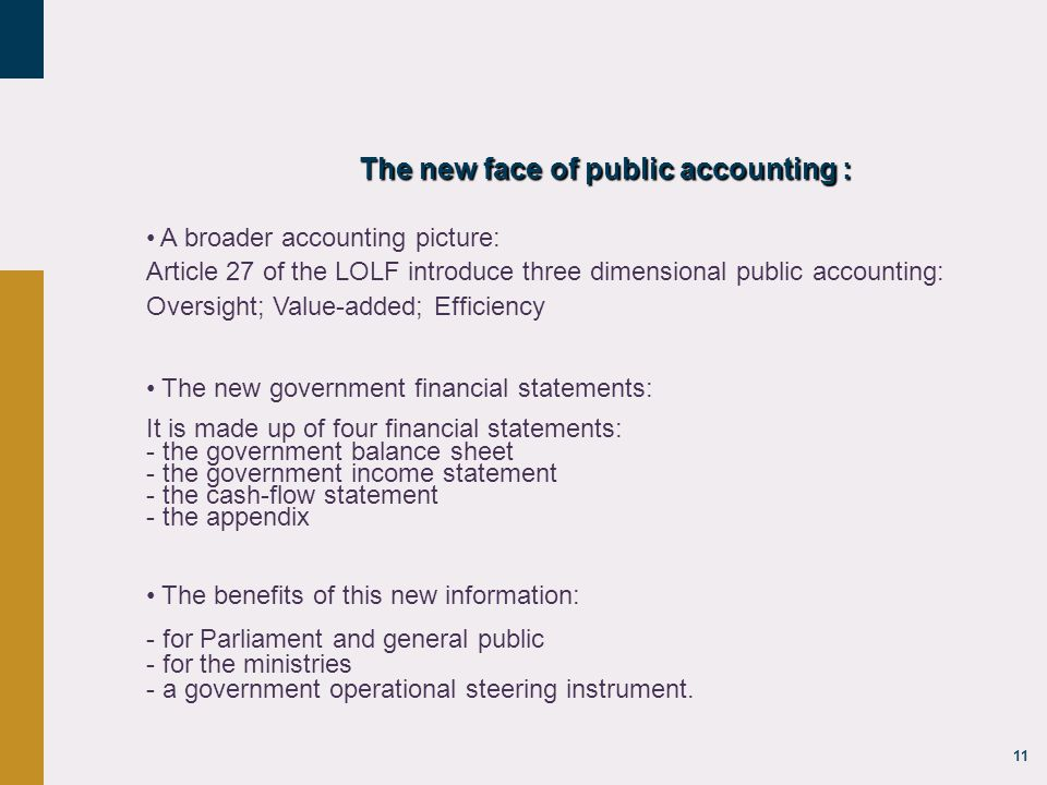 11 The new face of public accounting : A broader accounting picture: Article 27 of the LOLF introduce three dimensional public accounting: Oversight; Value-added; Efficiency The new government financial statements: It is made up of four financial statements: - the government balance sheet - the government income statement - the cash-flow statement - the appendix The benefits of this new information: - for Parliament and general public - for the ministries - a government operational steering instrument.